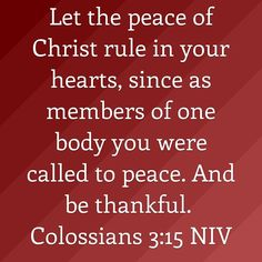 Let the peace of Christ rule in your hearts, since as members of one body you were called to peace. And be thankful. https://www.biblegateway.com/passage?search=Colossians%203%3A15&version=NIV