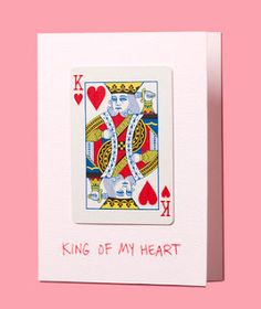 "glue the king of hearts card on a card for a valentine's day ""king of my heart"""