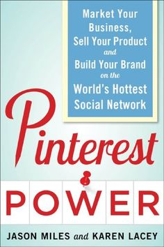 Pinterest Power: Market Your Business, Sell Your Product, and Build Your Brand on the World's Hottest Social Network - Social Media Books