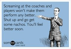 There are days I want to shove nachos in some parents faces when they talk about the coach- my husband!