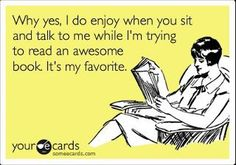 Why yes, I do enjoy when you sit and talk to me while I'm trying to read an awesome book. It's my favorite.