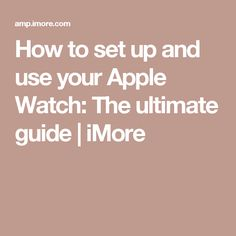 How to set up and use your Apple Watch: The ultimate guide   iMore