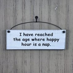 I Have Reached The Age Where Happy Hour Is A Nap Sign. Our hanging decorative plaques with sayings are Proudly made in the USA! Choose your colors! Sign Quotes, Cute Quotes, Funny Quotes, Door Quotes, Hilarious Sayings, Hilarious Animals, 9gag Funny, Funny Animal, Funny Wood Signs