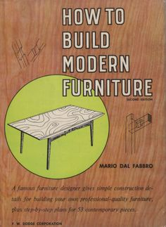 How To Build Modern Furniture, Second Edition by Mario Dal Fabbro. F.W. Dodge Corporation, 1957.