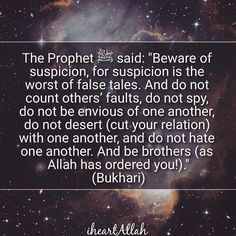 "Beware of suspicion, for suspicion is the greatest falsehood. Do not try to find fault with one another, do not spy on one another, do not vie with one another, do not envy one another, do not be angry with one another, do not turn away from one another, and be servants of Allah, brothers to one another, as you have been enjoined…""[1]"