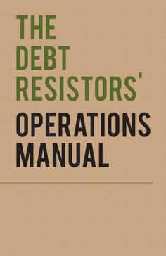 The Debt Resistors' Operations Manual by Occupy Wall Street / Strike Debt  Published September 12, 2012 Usage Attribution-Noncommercial-Share Alike 3.0 Topics OWS, occupy wall street, strike debt, debt, debtor, credit, creditor, debt resistance, money, finance, foreclosure, manual, expose, direct action, occupy theory SHOW MORE   JOIN THE RESISTANCE!