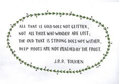 All that is gold does not glitter, not all those who wander are lost; the old that is strong does not wither, deep roots are not reached by the frost.