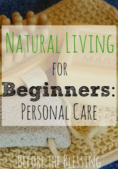 Natural Living for Beginners: Personal Care - Switching to natural living can be overwhelming, but it doesn't have to be!