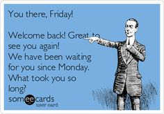 You there, Friday!    Welcome back! Great to  see you again!  We have been waiting  for you since Monday.  What took you so  long?