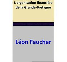 L'organisation financière de la Grande-Bretagne par [Léon Faucher]