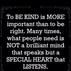To be kind is more important than to be right.