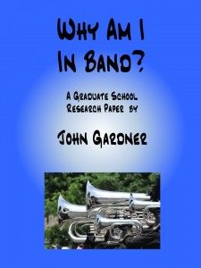 Why Am I In Band? A formal 25+ page grad-level research paper.  http://www.virtualmusicoffice.com/ebooks/why-am-i-in-band/
