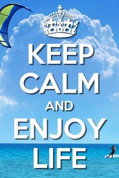Keep Calm and Enjoy life!! :)