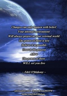 Changes can only happen with belief. Your internal environment  Will always project as your external world. The power of three is key Believe it is possible Trust in the process Allow The power of three  WILL set you free © Edel O'Mahony