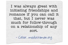 I was always great with initiating friendships and romance if you can call it that, but I never was much for follow-through on a relationship of any sort.