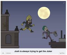3.1 - The Joker  A long time ago in a galaxy far, far away, there was a man name Josh. Josh was a fun guy who loved playing around. One of his favorite pass-times was making his co-workers laugh with his jokes at the water cooler. He felt accepted, like he belonged, if he could bring a smile on his colleagues' faces. So he did. The End.
