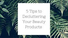 5 Tips to Decluttering Your Beauty Products
