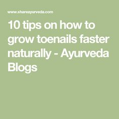 10 tips on how to grow toenails faster naturally - Ayurveda Blogs
