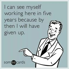 I can see myself working here in five years because by then I will have given up. Funny Picture Quotes, Funny Pictures, Funny Pics, Hostile Work Environment, Hate My Job, Sarcasm Humor, Sassy Quotes, Lol So True, Pretty Words