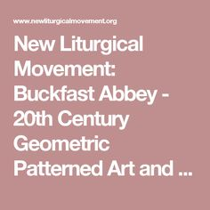 New Liturgical Movement: Buckfast Abbey - 20th Century Geometric Patterned Art and Architecture Using Traditional Principles