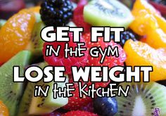 Get fit in the GYM; lose weight in the KITCHEN.