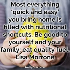 Most everything quick and easy you bring home is filled with #nutritional shortcuts. Be good to yourself and your family: #eat quality fuel. Lisa Morrone #quote