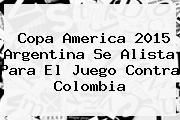 http://tecnoautos.com/wp-content/uploads/imagenes/tendencias/thumbs/copa-america-2015-argentina-se-alista-para-el-juego-contra-colombia.jpg Partido Colombia Argentina. Copa America 2015 Argentina se alista para el juego contra Colombia, Enlaces, Imágenes, Videos y Tweets - http://tecnoautos.com/actualidad/partido-colombia-argentina-copa-america-2015-argentina-se-alista-para-el-juego-contra-colombia/
