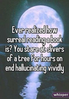 Ever realize how surreal reading a book is? You stare at slivers of a tree for hours on end hallucinating vividly.