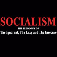 """Socialism is for the lazy & insecure. """"The measure of leadership cannot be found in the leader; it is found in the impact the leader has on his or her followers."""""""