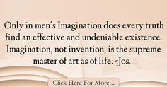 The most popular Joseph Conrad Quotes About Imagination - 37612 : Only in men's Imagination does every truth find an effective and undeniable existence. Imagination, not invention, is the supreme master of art as of : Best Imagination Quotes Imagination Quotes, Inventions, Joseph, Words, Life, Horse