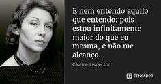E nem entendo aquilo que entendo: pois estou infinitamente maior do que eu mesma, e não me alcanço. — Clarice Lispector