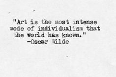 Art is the most intense mode of individualism that the world has known - Oscar Wilde