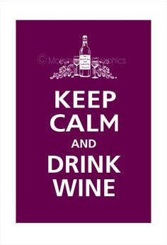 Not sure if I got the keep calm thing down yet, but the drinking wine part- I got covered!