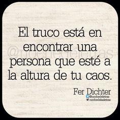 NOCHE DE LETRAS - El truco está en encontrar una persona que esté a la altura de tu caos. ~Fer Dichter~