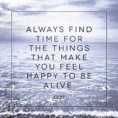 Always find the time for the things that make you feel happy to be alive.