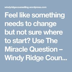 Feel like something needs to change but not sure where to start? Use The Miracle Question – Windy Ridge Counselling