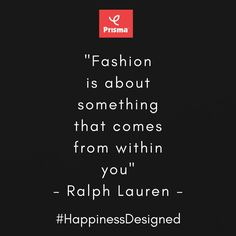 """Fashion  is about something  that comes  from within  you"" - Ralph Lauren  Prisma #FashionQuoteOfTheDay  #BrandPrisma #HappinessDesigned"