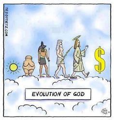 Evolution of God - If one with common sense listens very closely they can hear the faint sound of ka-ching in every amen uttered within the confines of a church. lol