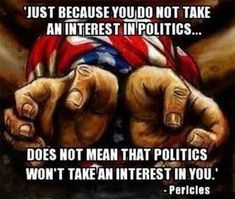Just because you do not take an interest in politics does not mean that politics won't take an interest in you.