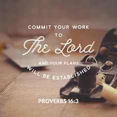 """""""Commit thy works unto the Lord, and thy thoughts shall be established."""" Proverbs 16:3 KJV http://bible.com/1/pro.16.3.kjv"""