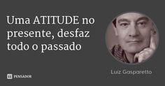 Uma ATITUDE no presente, desfaz todo o passado — Luiz Gasparetto