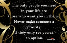 Never make someone a priority if they only see you as an option.  This is SO true!!!