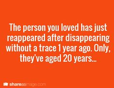 The person you loved has just reappeared after disappearing without a trace 1 year ago. Only, they've aged 20 years...