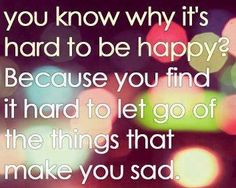 You know why it's hard to be happy? Because you find it hard to let go of the things that make you sad.