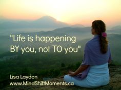 """Life is happening BY you, not TO you"" - Lisa Layden"