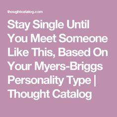 Stay Single Until You Meet Someone Like This, Based On Your Myers-Briggs Personality Type | Thought Catalog