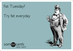 Fat Tuesday? Try fat everyday.