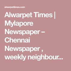 Alwarpet Times | Mylapore Newspaper – Chennai Newspaper , weekly neighbourhood newspaper circulated to residents of Alwarpet , Mylapore at free of cost