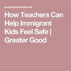 How Teachers Can Help Immigrant Kids Feel Safe |       Greater Good