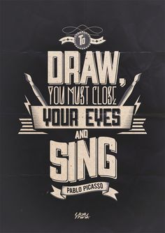 To draw you must close your eyes and sing - Picasso